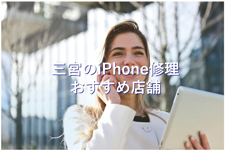 三宮(三宮駅周辺)の評判が良くて安いiPhone修理おすすめ店舗10選